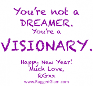 You're NOT a DREAMER. You're a VISIONARY! Happy 2017 Rugged Glam -ers!